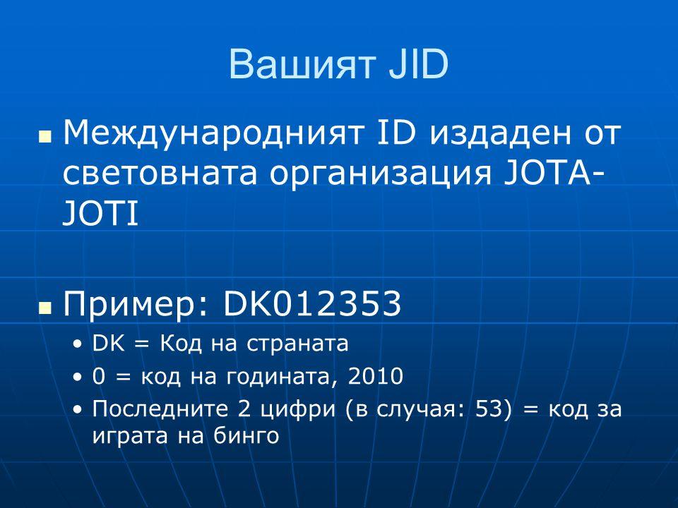 Вашият JID  Международният ID издаден от световната организация JOTA- JOTI  Пример: DK012353 •DK = Код на страната •0 = код на годината, 2010 •Последните 2 цифри (в случая: 53) = код за играта на бинго