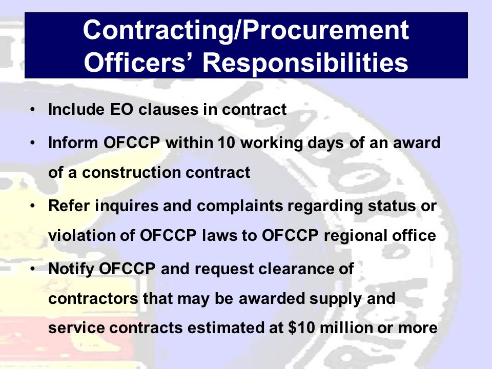 Contracting/Procurement Officers' Responsibilities •Include EO clauses in contract •Inform OFCCP within 10 working days of an award of a construction contract •Refer inquires and complaints regarding status or violation of OFCCP laws to OFCCP regional office •Notify OFCCP and request clearance of contractors that may be awarded supply and service contracts estimated at $10 million or more