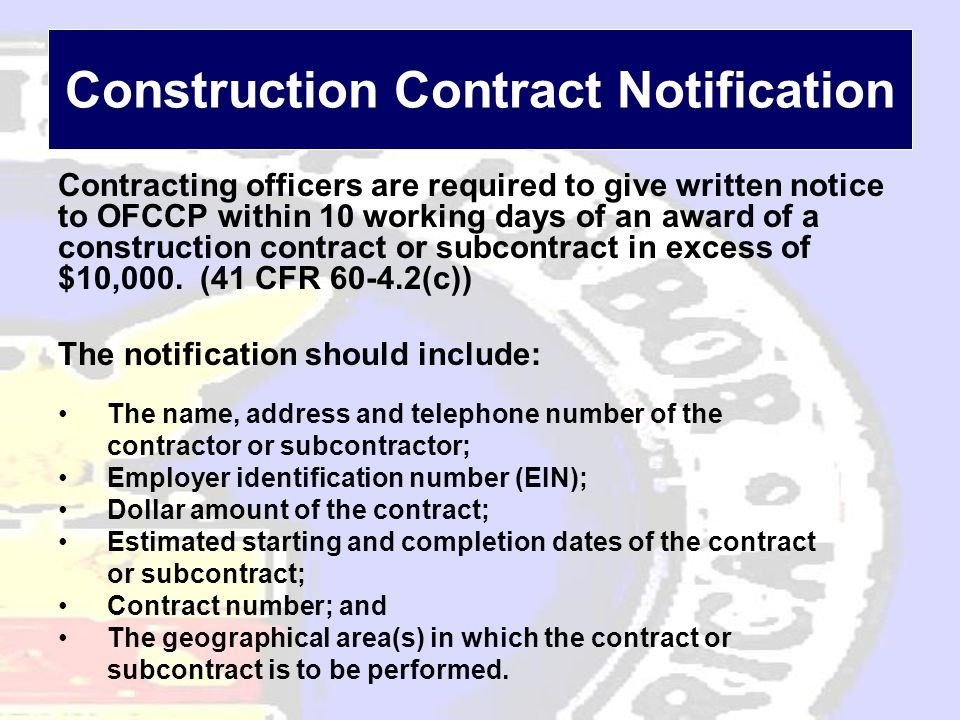 Construction Contract Notification Contracting officers are required to give written notice to OFCCP within 10 working days of an award of a construction contract or subcontract in excess of $10,000.