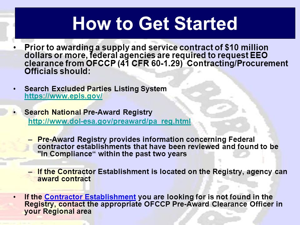 How to Get Started •Prior to awarding a supply and service contract of $10 million dollars or more, federal agencies are required to request EEO clearance from OFCCP (41 CFR 60-1.29) Contracting/Procurement Officials should: •Search Excluded Parties Listing System https://www.epls.gov/ https://www.epls.gov/ •Search National Pre-Award Registry http://www.dol-esa.gov/preaward/pa_reg.html –Pre-Award Registry provides information concerning Federal contractor establishments that have been reviewed and found to be In Compliance within the past two years –If the Contractor Establishment is located on the Registry, agency can award contract •If the Contractor Establishment you are looking for is not found in the Registry, contact the appropriate OFCCP Pre-Award Clearance Officer in your Regional area