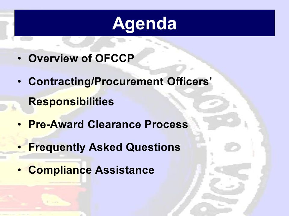 Agenda •Overview of OFCCP •Contracting/Procurement Officers' Responsibilities •Pre-Award Clearance Process •Frequently Asked Questions •Compliance Ass