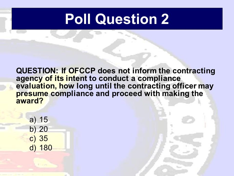 Poll Question 2 QUESTION: If OFCCP does not inform the contracting agency of its intent to conduct a compliance evaluation, how long until the contracting officer may presume compliance and proceed with making the award.