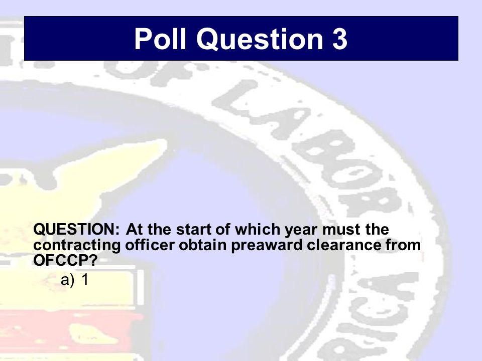 Poll Question 3 QUESTION: At the start of which year must the contracting officer obtain preaward clearance from OFCCP.