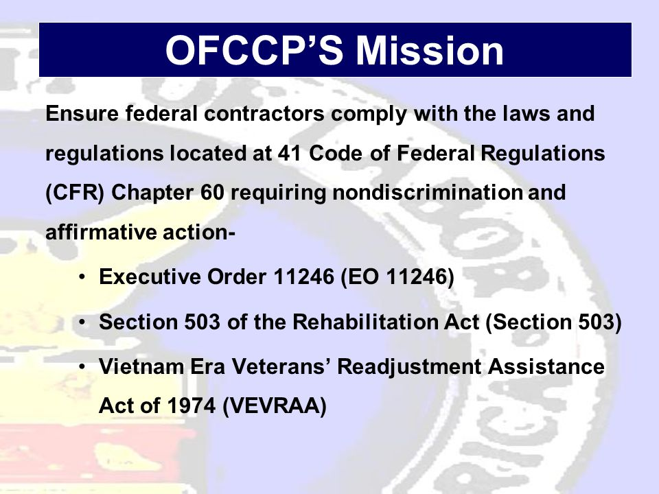 OFCCP'S Mission Ensure federal contractors comply with the laws and regulations located at 41 Code of Federal Regulations (CFR) Chapter 60 requiring nondiscrimination and affirmative action- •Executive Order 11246 (EO 11246) •Section 503 of the Rehabilitation Act (Section 503) •Vietnam Era Veterans' Readjustment Assistance Act of 1974 (VEVRAA)