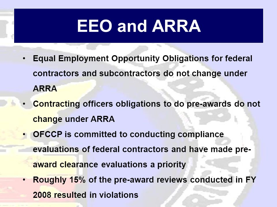 EEO and ARRA •Equal Employment Opportunity Obligations for federal contractors and subcontractors do not change under ARRA •Contracting officers obligations to do pre-awards do not change under ARRA •OFCCP is committed to conducting compliance evaluations of federal contractors and have made pre- award clearance evaluations a priority •Roughly 15% of the pre-award reviews conducted in FY 2008 resulted in violations