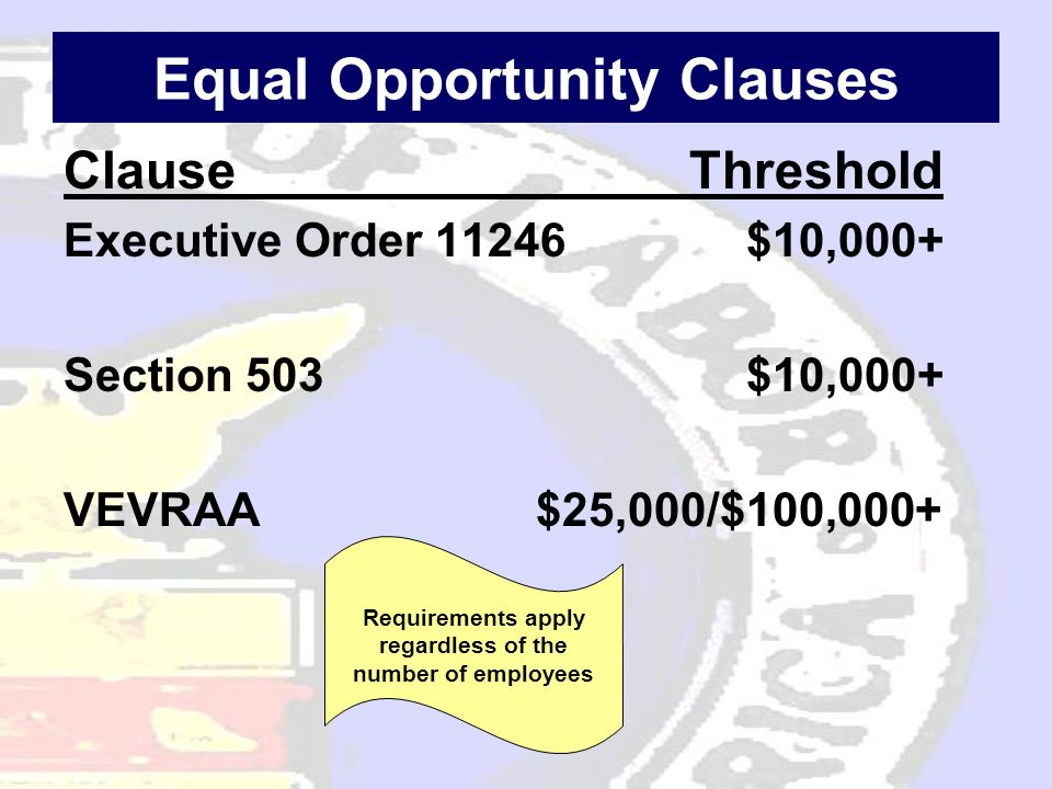 Equal Opportunity Clauses Clause Threshold Executive Order 11246 $10,000+ Section 503 $10,000+ VEVRAA $25,000/$100,000+ Requirements apply regardless of the number of employees