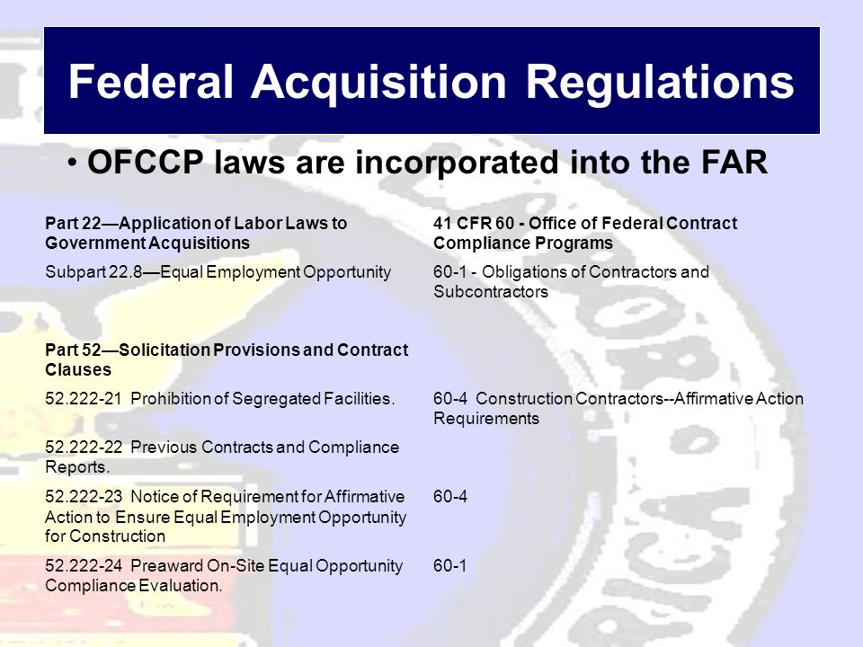 Federal Acquisition Regulations • OFCCP laws are incorporated into the FAR Part 22—Application of Labor Laws to Government Acquisitions 41 CFR 60 - Of