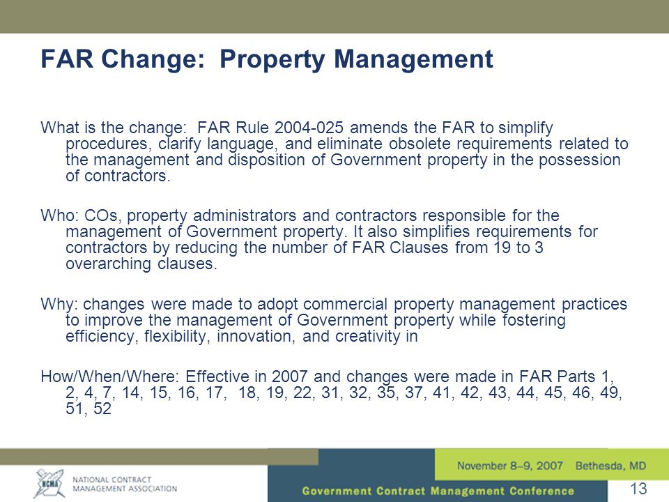 13 FAR Change: Property Management What is the change: FAR Rule amends the FAR to simplify procedures, clarify language, and eliminate obsolete requirements related to the management and disposition of Government property in the possession of contractors.