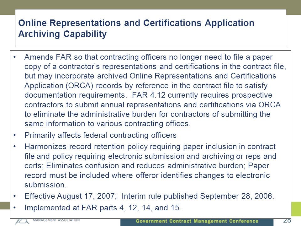 28 Online Representations and Certifications Application Archiving Capability •Amends FAR so that contracting officers no longer need to file a paper copy of a contractor's representations and certifications in the contract file, but may incorporate archived Online Representations and Certifications Application (ORCA) records by reference in the contract file to satisfy documentation requirements.