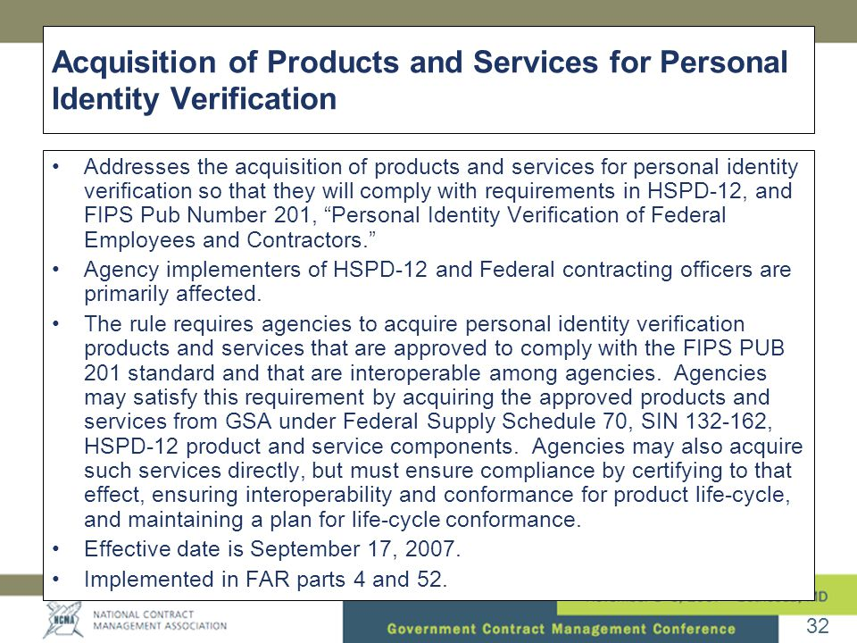 32 Acquisition of Products and Services for Personal Identity Verification •Addresses the acquisition of products and services for personal identity verification so that they will comply with requirements in HSPD-12, and FIPS Pub Number 201, Personal Identity Verification of Federal Employees and Contractors. •Agency implementers of HSPD-12 and Federal contracting officers are primarily affected.