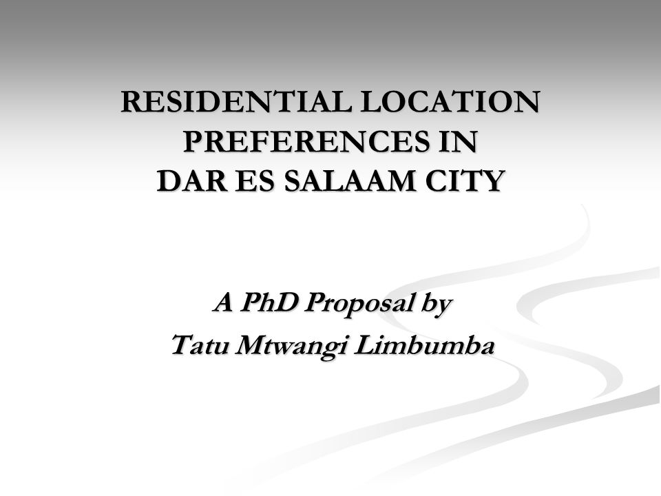 RESIDENTIAL LOCATION PREFERENCES IN DAR ES SALAAM CITY A PhD Proposal by Tatu Mtwangi Limbumba