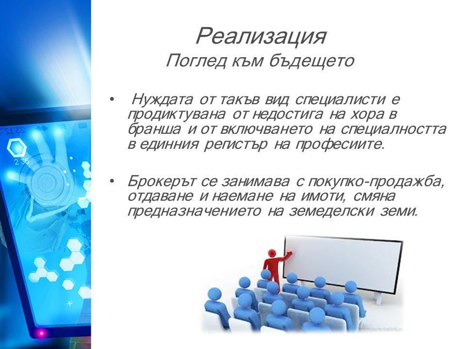 Реализация Поглед към бъдещето • Нуждата от такъв вид специалисти е продиктувана от недостига на хора в бранша и от включването на специалността в единния регистър на професиите.