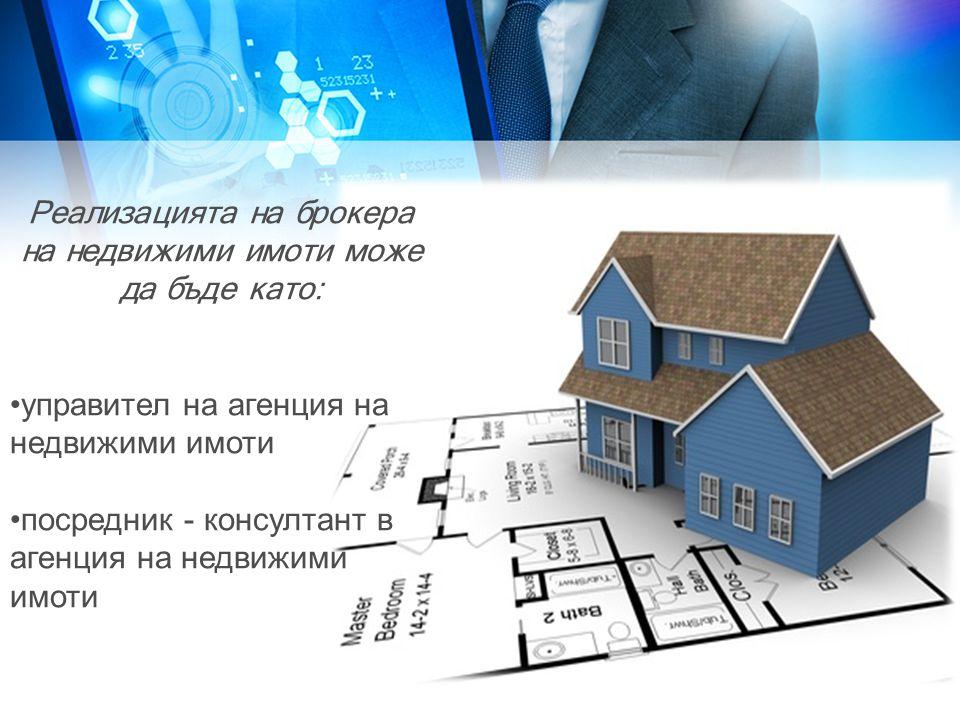Реализацията на брокера на недвижими имоти може да бъде като: •управител на агенция на недвижими имоти •посредник - консултант в агенция на недвижими имоти