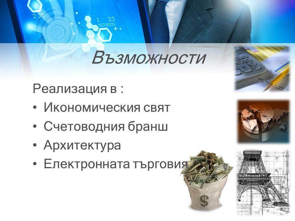 Възможности Реализация в : •Икономическия свят •Счетоводния бранш •Архитектура •Електронната търговия