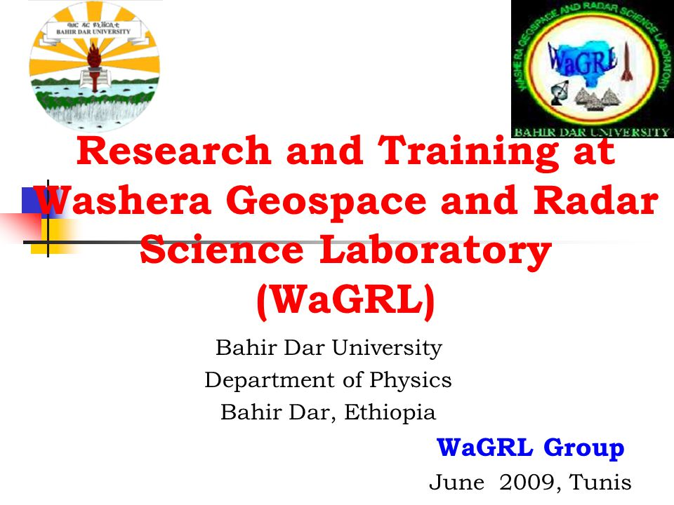 Research and Training at Washera Geospace and Radar Science Laboratory (WaGRL) Bahir Dar University Department of Physics Bahir Dar, Ethiopia WaGRL Gr