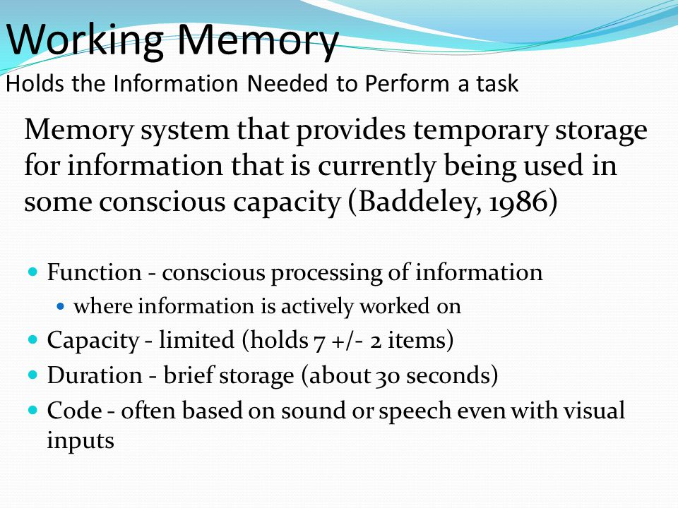 Working Memory Holds the Information Needed to Perform a task Memory system that provides temporary storage for information that is currently being used in some conscious capacity (Baddeley, 1986)  Function - conscious processing of information  where information is actively worked on  Capacity - limited (holds 7 +/- 2 items)  Duration - brief storage (about 30 seconds)  Code - often based on sound or speech even with visual inputs
