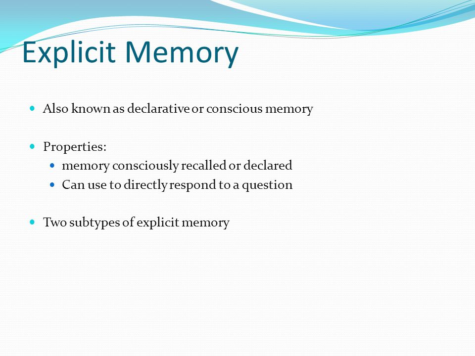Explicit Memory  Also known as declarative or conscious memory  Properties:  memory consciously recalled or declared  Can use to directly respond to a question  Two subtypes of explicit memory
