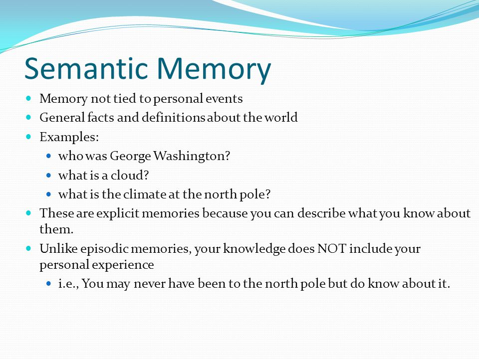 Semantic Memory  Memory not tied to personal events  General facts and definitions about the world  Examples:  who was George Washington.
