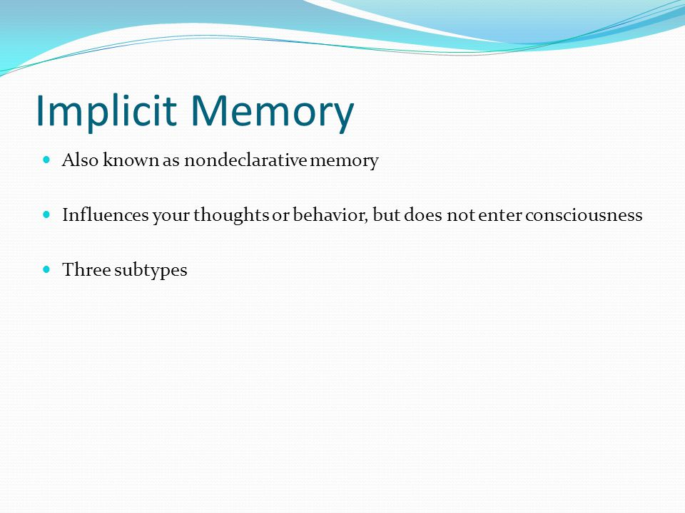 Implicit Memory  Also known as nondeclarative memory  Influences your thoughts or behavior, but does not enter consciousness  Three subtypes