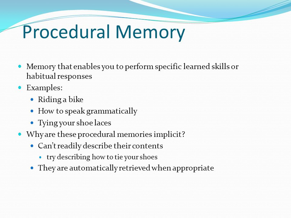 Procedural Memory  Memory that enables you to perform specific learned skills or habitual responses  Examples:  Riding a bike  How to speak gramma