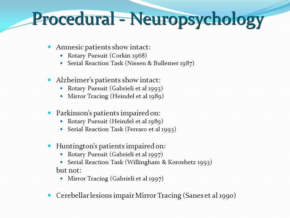 Procedural - Neuropsychology  Amnesic patients show intact:  Rotary Pursuit (Corkin 1968)  Serial Reaction Task (Nissen & Bullemer 1987)  Alzheimer's patients show intact:  Rotary Pursuit (Gabrieli et al 1993)  Mirror Tracing (Heindel et al 1989)  Parkinson's patients impaired on:  Rotary Pursuit (Heindel et al 1989)  Serial Reaction Task (Ferraro et al 1993)  Huntington's patients impaired on:  Rotary Pursuit (Gabrieli et al 1997)  Serial Reaction Task (Willingham & Koroshetz 1993) but not:  Mirror Tracing (Gabrieli et al 1997)  Cerebellar lesions impair Mirror Tracing (Sanes et al 1990)