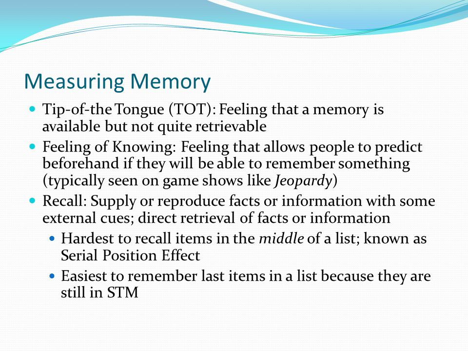 Measuring Memory  Tip-of-the Tongue (TOT): Feeling that a memory is available but not quite retrievable  Feeling of Knowing: Feeling that allows people to predict beforehand if they will be able to remember something (typically seen on game shows like Jeopardy)  Recall: Supply or reproduce facts or information with some external cues; direct retrieval of facts or information  Hardest to recall items in the middle of a list; known as Serial Position Effect  Easiest to remember last items in a list because they are still in STM