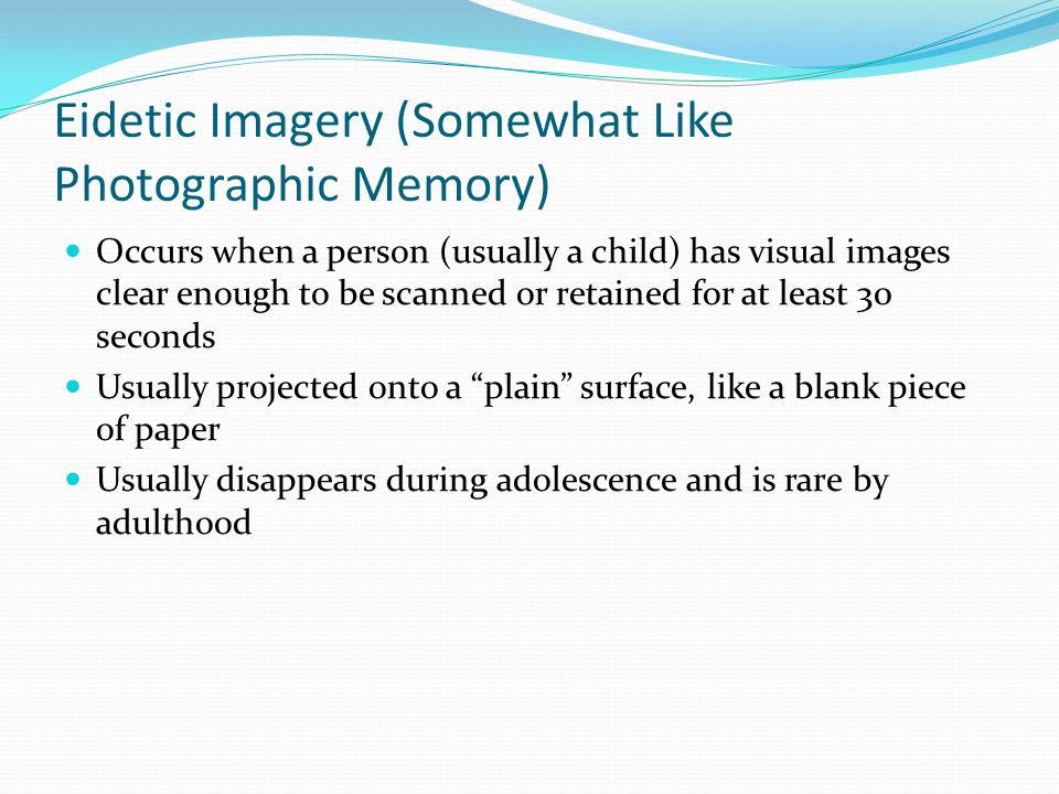Eidetic Imagery (Somewhat Like Photographic Memory)  Occurs when a person (usually a child) has visual images clear enough to be scanned or retained for at least 30 seconds  Usually projected onto a plain surface, like a blank piece of paper  Usually disappears during adolescence and is rare by adulthood
