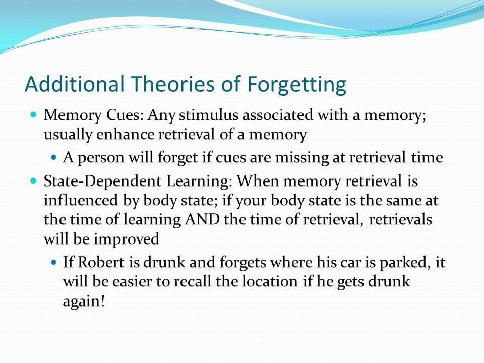 Additional Theories of Forgetting  Memory Cues: Any stimulus associated with a memory; usually enhance retrieval of a memory  A person will forget if cues are missing at retrieval time  State-Dependent Learning: When memory retrieval is influenced by body state; if your body state is the same at the time of learning AND the time of retrieval, retrievals will be improved  If Robert is drunk and forgets where his car is parked, it will be easier to recall the location if he gets drunk again!