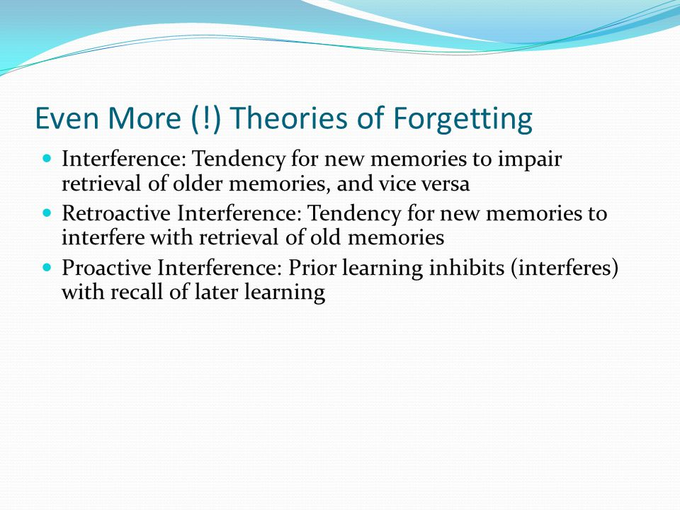 Even More (!) Theories of Forgetting  Interference: Tendency for new memories to impair retrieval of older memories, and vice versa  Retroactive Interference: Tendency for new memories to interfere with retrieval of old memories  Proactive Interference: Prior learning inhibits (interferes) with recall of later learning