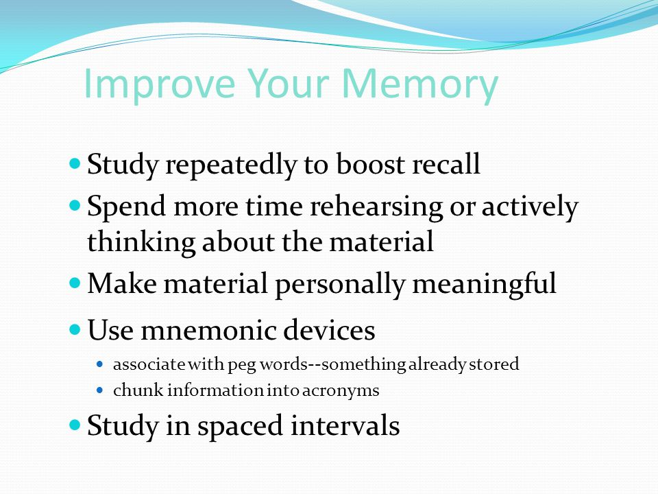Improve Your Memory  Study repeatedly to boost recall  Spend more time rehearsing or actively thinking about the material  Make material personally
