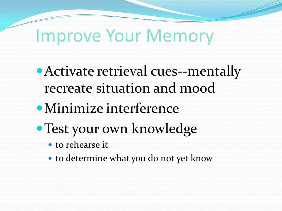 Improve Your Memory  Activate retrieval cues--mentally recreate situation and mood  Minimize interference  Test your own knowledge  to rehearse it  to determine what you do not yet know