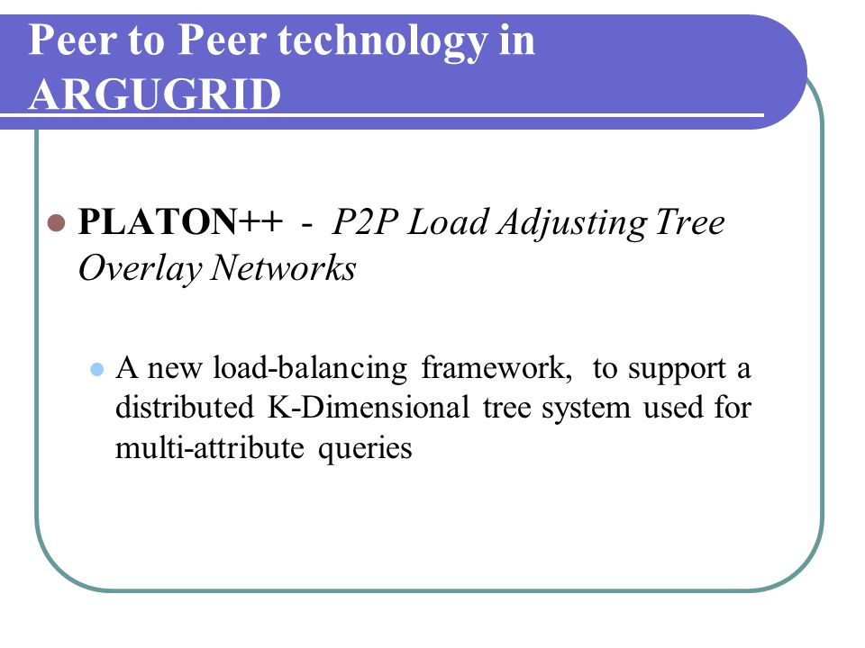Peer to Peer technology in ARGUGRID  PLATON++ - P2P Load Adjusting Tree Overlay Networks  A new load-balancing framework, to support a distributed K-Dimensional tree system used for multi-attribute queries