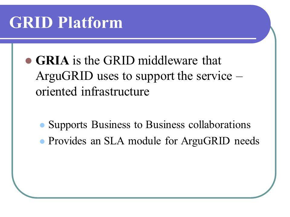 GRID Platform  GRIA is the GRID middleware that ArguGRID uses to support the service – oriented infrastructure  Supports Business to Business collab