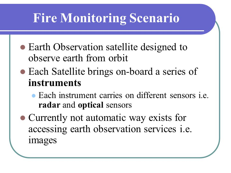 Fire Monitoring Scenario  Earth Observation satellite designed to observe earth from orbit  Each Satellite brings on-board a series of instruments 