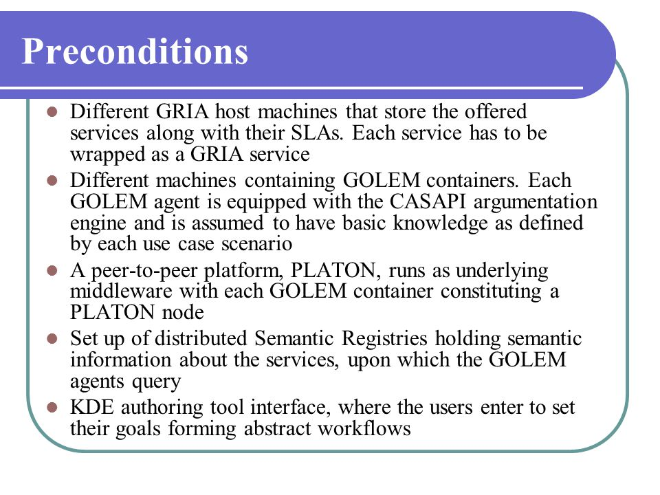 Preconditions  Different GRIA host machines that store the offered services along with their SLAs. Each service has to be wrapped as a GRIA service 