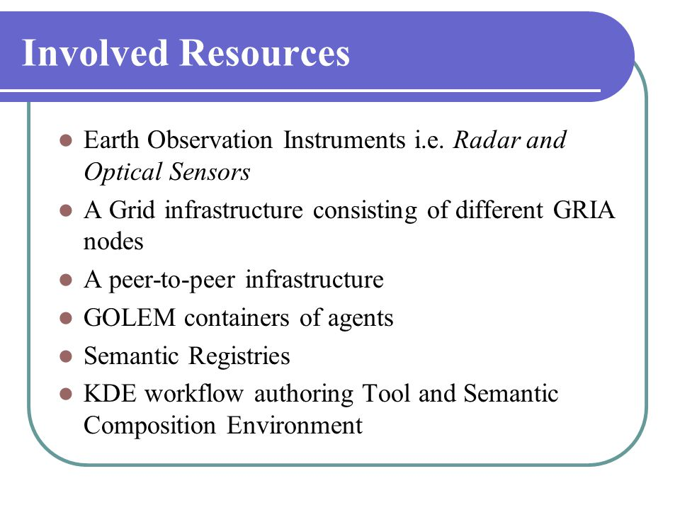 Involved Resources  Earth Observation Instruments i.e. Radar and Optical Sensors  A Grid infrastructure consisting of different GRIA nodes  A peer-