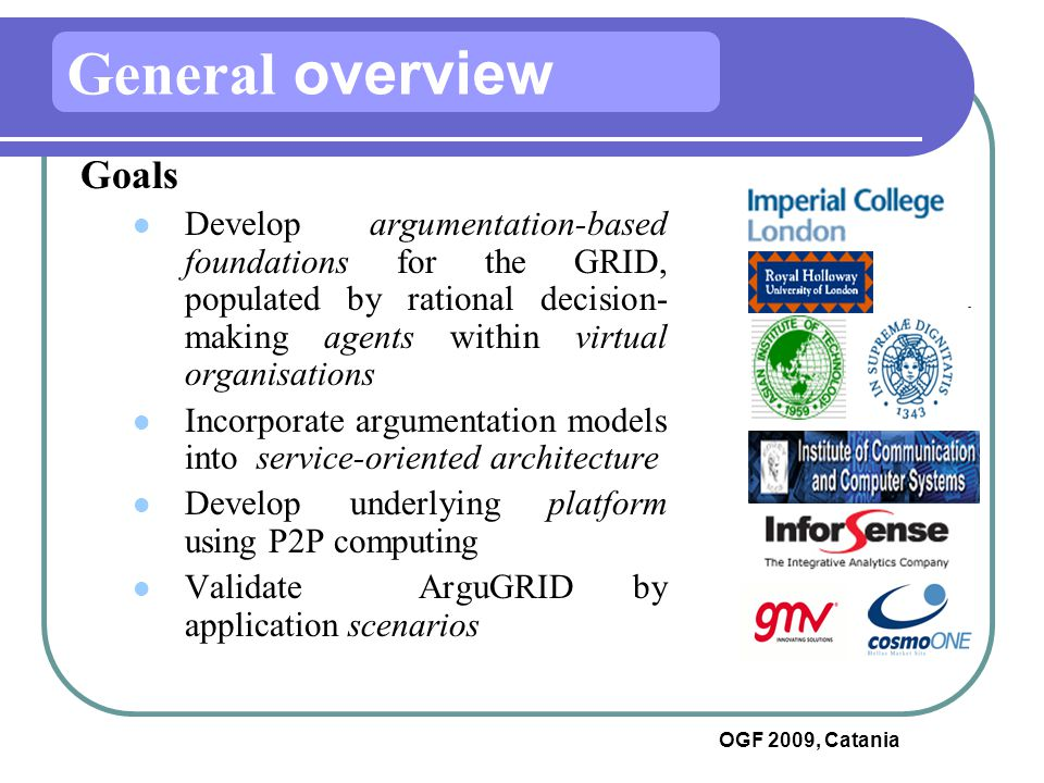 OGF 2009, Catania Goals  Develop argumentation-based foundations for the GRID, populated by rational decision- making agents within virtual organisations  Incorporate argumentation models into service-oriented architecture  Develop underlying platform using P2P computing  Validate ArguGRID by application scenarios General overview
