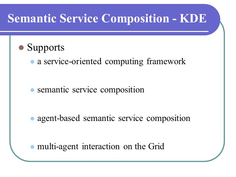 Semantic Service Composition - KDE  Supports  a service-oriented computing framework  semantic service composition  agent-based semantic service c