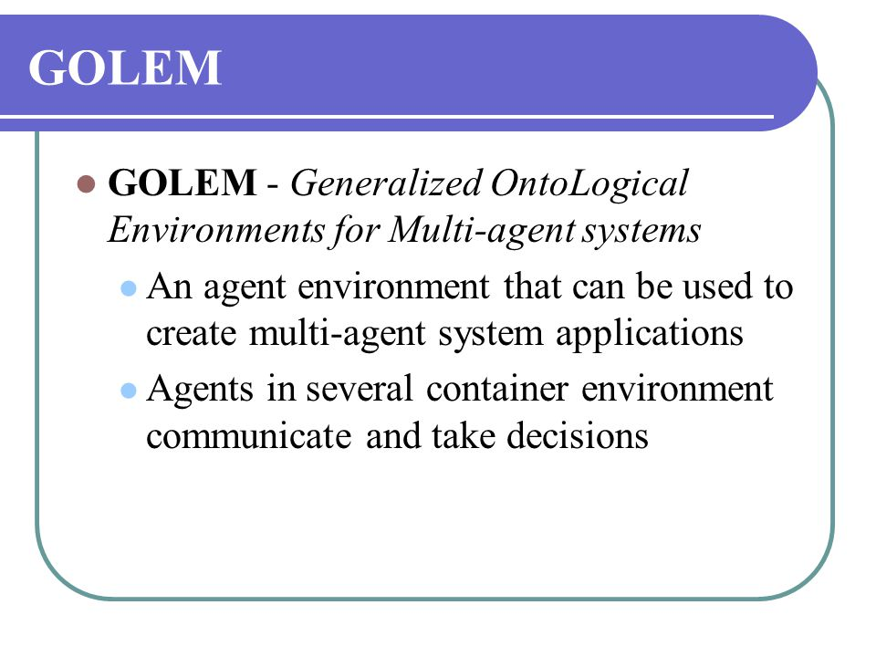GOLEM  GOLEM - Generalized OntoLogical Environments for Multi-agent systems  An agent environment that can be used to create multi-agent system applications  Agents in several container environment communicate and take decisions
