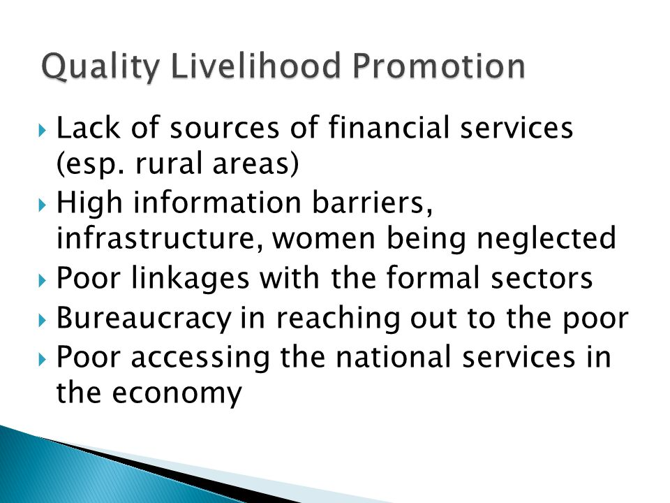  Lack of sources of financial services (esp. rural areas)  High information barriers, infrastructure, women being neglected  Poor linkages with the