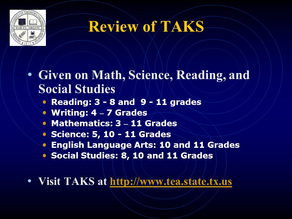 Review of TAKS • Given on Math, Science, Reading, and Social Studies • Reading: and grades • Writing: 4 – 7 Grades • Mathematics: 3 – 11 Grades • Science: 5, Grades • English Language Arts: 10 and 11 Grades • Social Studies: 8, 10 and 11 Grades • Visit TAKS at