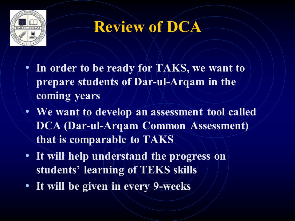 Review of DCA • In order to be ready for TAKS, we want to prepare students of Dar-ul-Arqam in the coming years • We want to develop an assessment tool