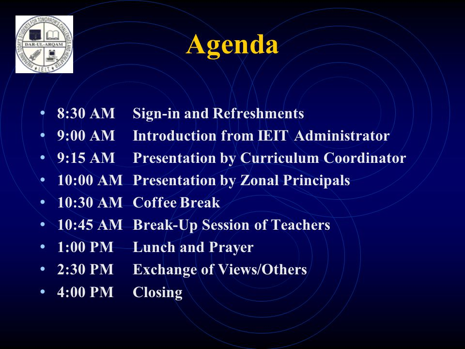 Agenda • 8:30 AMSign-in and Refreshments • 9:00 AMIntroduction from IEIT Administrator • 9:15 AMPresentation by Curriculum Coordinator • 10:00 AMPresentation by Zonal Principals • 10:30 AMCoffee Break • 10:45 AMBreak-Up Session of Teachers • 1:00 PMLunch and Prayer • 2:30 PMExchange of Views/Others • 4:00 PMClosing