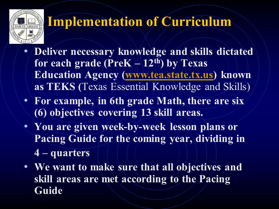 Implementation of Curriculum • Deliver necessary knowledge and skills dictated for each grade (PreK – 12 th ) by Texas Education Agency (  known as TEKS (Texas Essential Knowledge and Skills)  • For example, in 6th grade Math, there are six (6) objectives covering 13 skill areas.