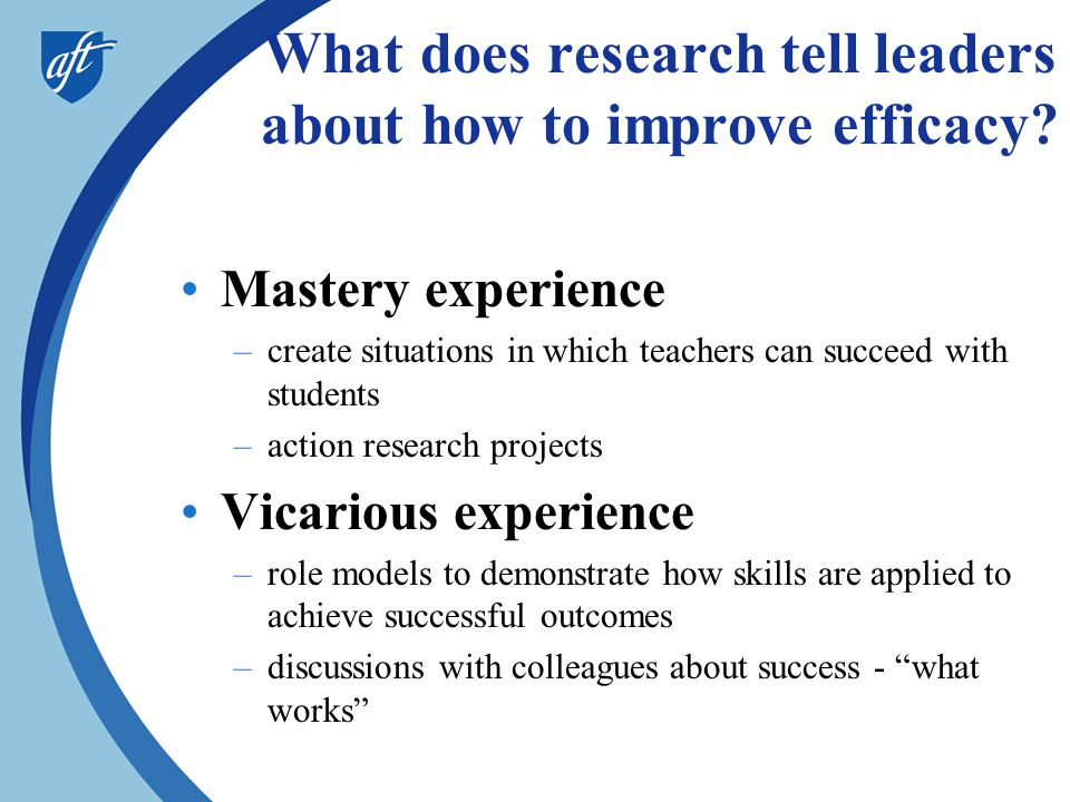 What does research tell leaders about how to improve efficacy? •Mastery experience –create situations in which teachers can succeed with students –act