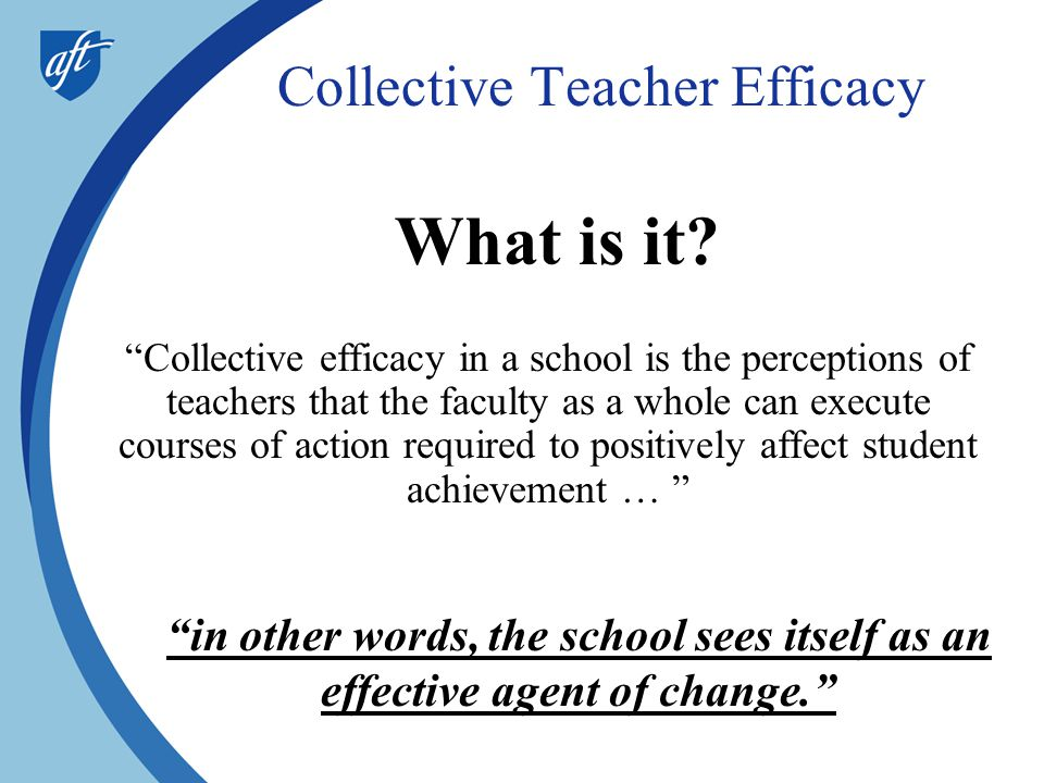 """Collective Teacher Efficacy What is it? """"Collective efficacy in a school is the perceptions of teachers that the faculty as a whole can execute course"""