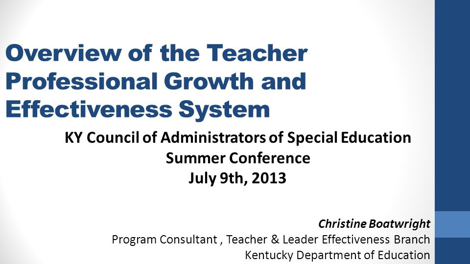 Overview of the Teacher Professional Growth and Effectiveness System KY Council of Administrators of Special Education Summer Conference July 9th, 2013 Christine Boatwright Program Consultant, Teacher & Leader Effectiveness Branch Kentucky Department of Education