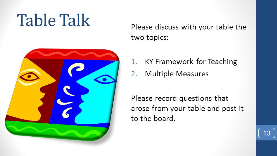 Table Talk Please discuss with your table the two topics: 1.KY Framework for Teaching 2.Multiple Measures Please record questions that arose from your table and post it to the board.