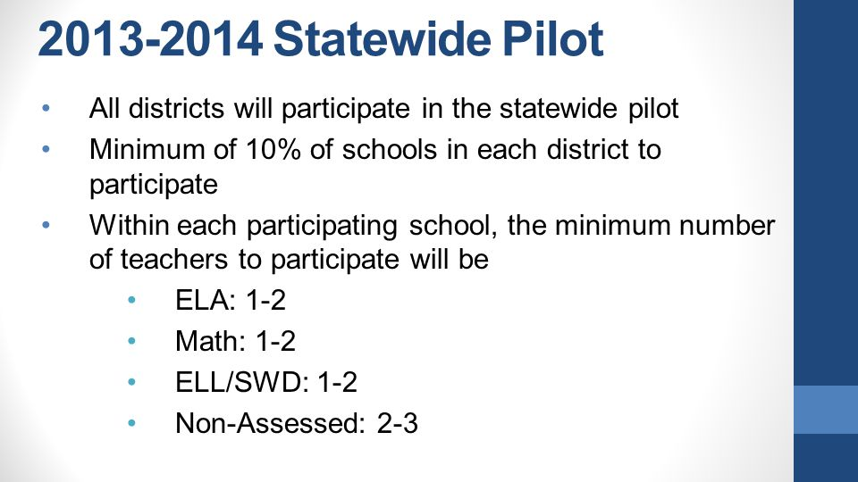 2013-2014 Statewide Pilot •All districts will participate in the statewide pilot •Minimum of 10% of schools in each district to participate •Within each participating school, the minimum number of teachers to participate will be •ELA: 1-2 •Math: 1-2 •ELL/SWD: 1-2 •Non-Assessed: 2-3