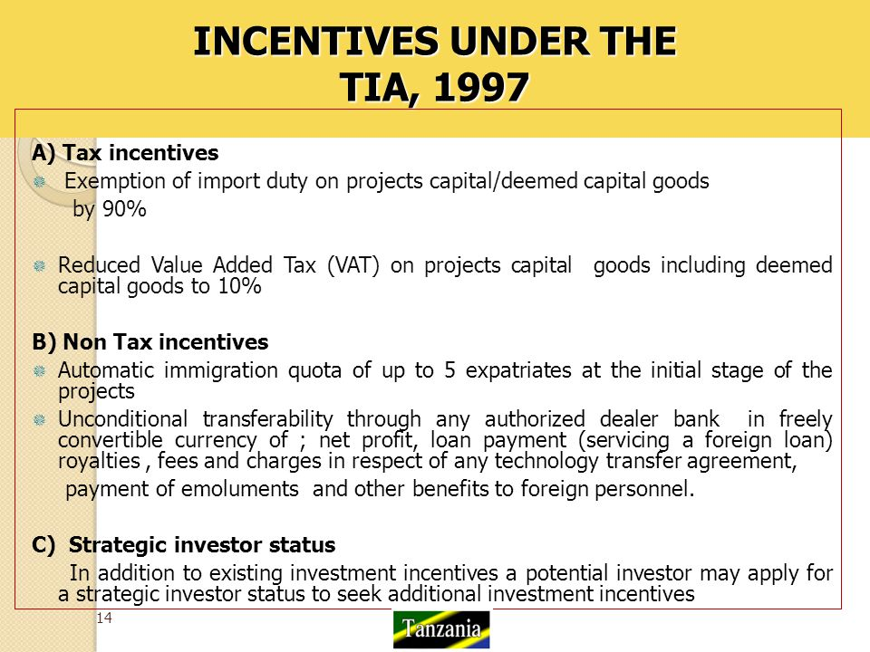 INCENTIVES UNDER THE TIA, 1997 A) Tax incentives  Exemption of import duty on projects capital/deemed capital goods by 90%  Reduced Value Added Tax (VAT) on projects capital goods including deemed capital goods to 10% B) Non Tax incentives  Automatic immigration quota of up to 5 expatriates at the initial stage of the projects  Unconditional transferability through any authorized dealer bank in freely convertible currency of ; net profit, loan payment (servicing a foreign loan) royalties, fees and charges in respect of any technology transfer agreement, payment of emoluments and other benefits to foreign personnel.